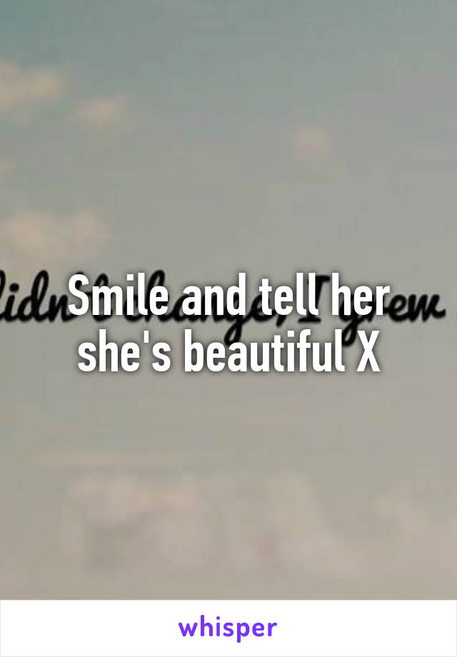 Smile and tell her she's beautiful X