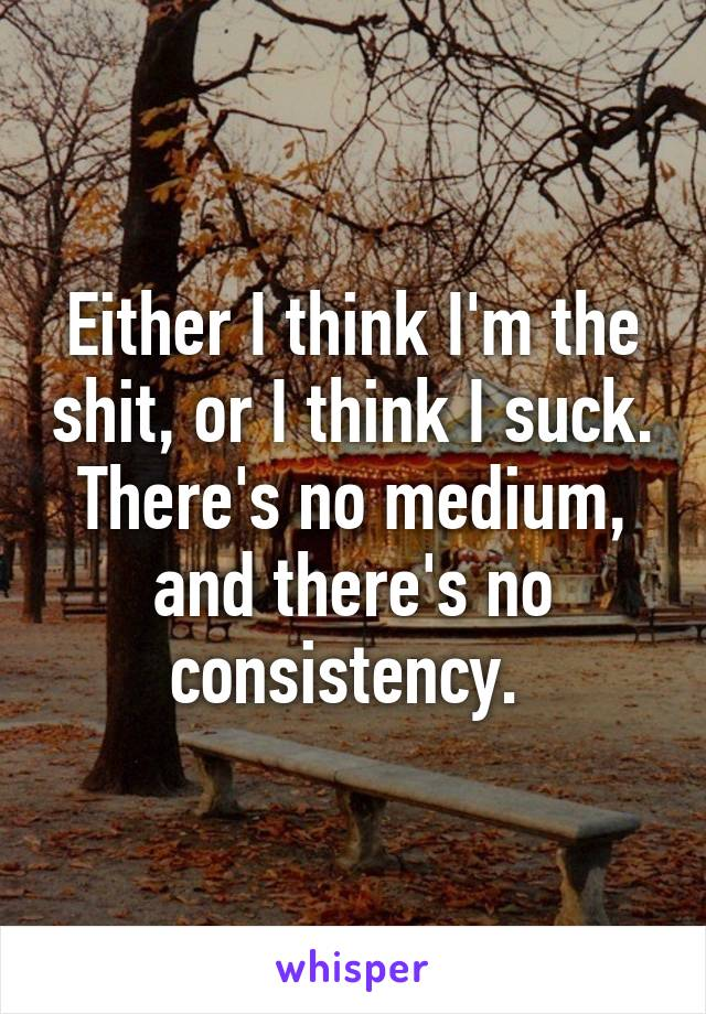 Either I think I'm the shit, or I think I suck. There's no medium, and there's no consistency.