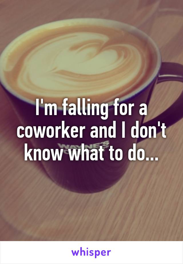 I'm falling for a coworker and I don't know what to do...
