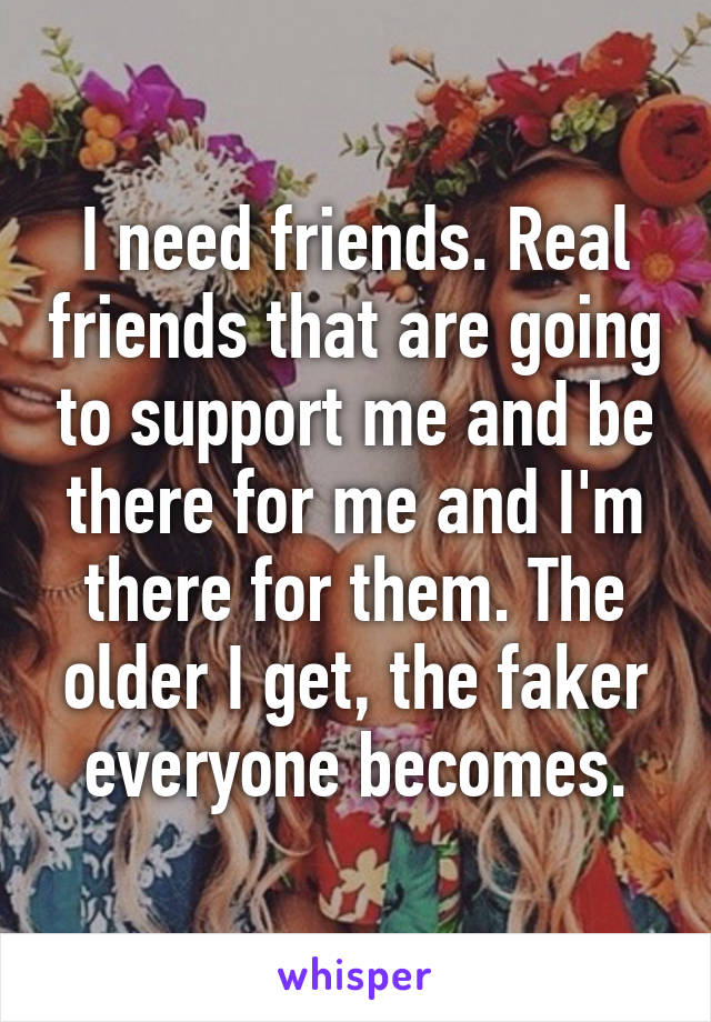 I need friends. Real friends that are going to support me and be there for me and I'm there for them. The older I get, the faker everyone becomes.