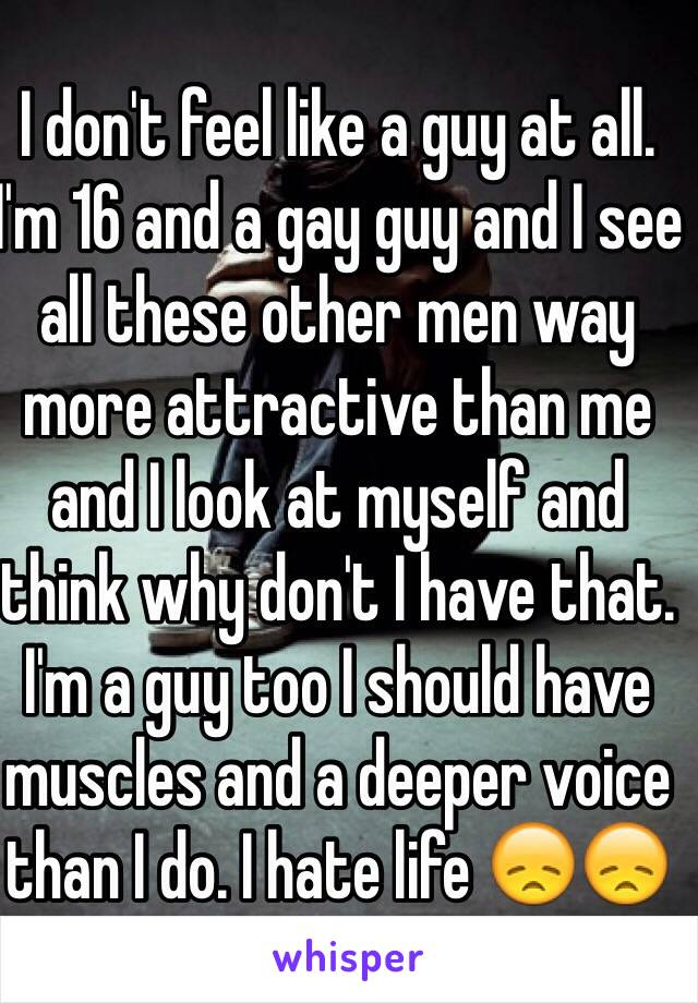 I don't feel like a guy at all. I'm 16 and a gay guy and I see all these other men way more attractive than me and I look at myself and think why don't I have that. I'm a guy too I should have muscles and a deeper voice than I do. I hate life 😞😞