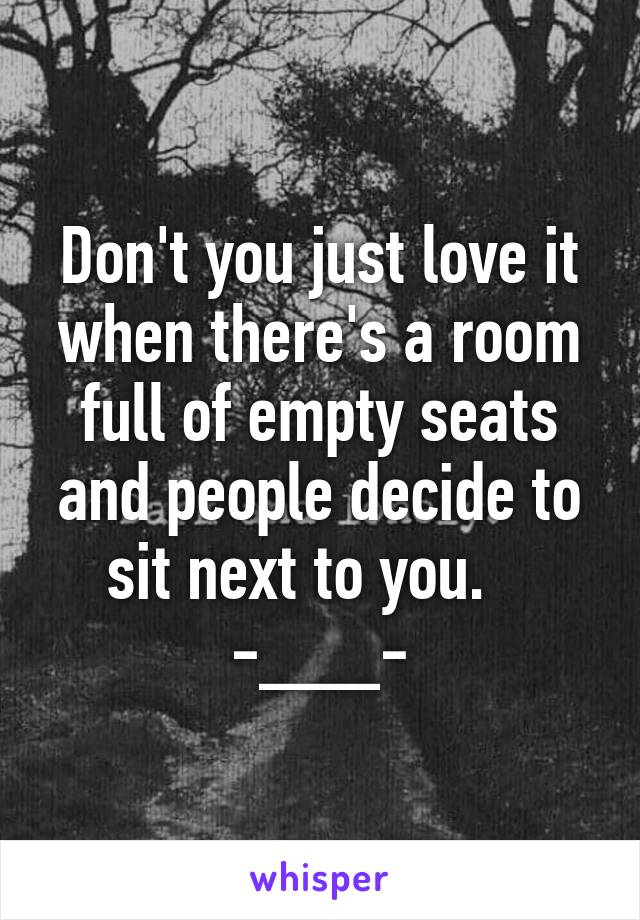 Don't you just love it when there's a room full of empty seats and people decide to sit next to you.    -___-