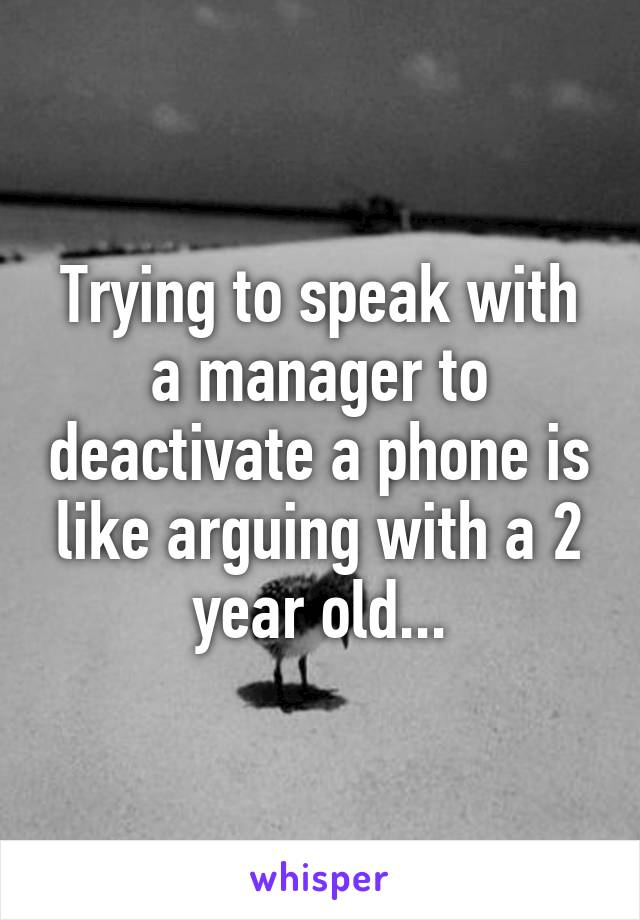 Trying to speak with a manager to deactivate a phone is like arguing with a 2 year old...