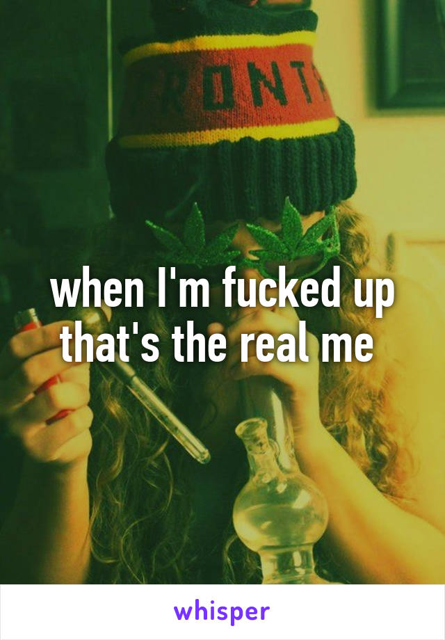 when I'm fucked up that's the real me