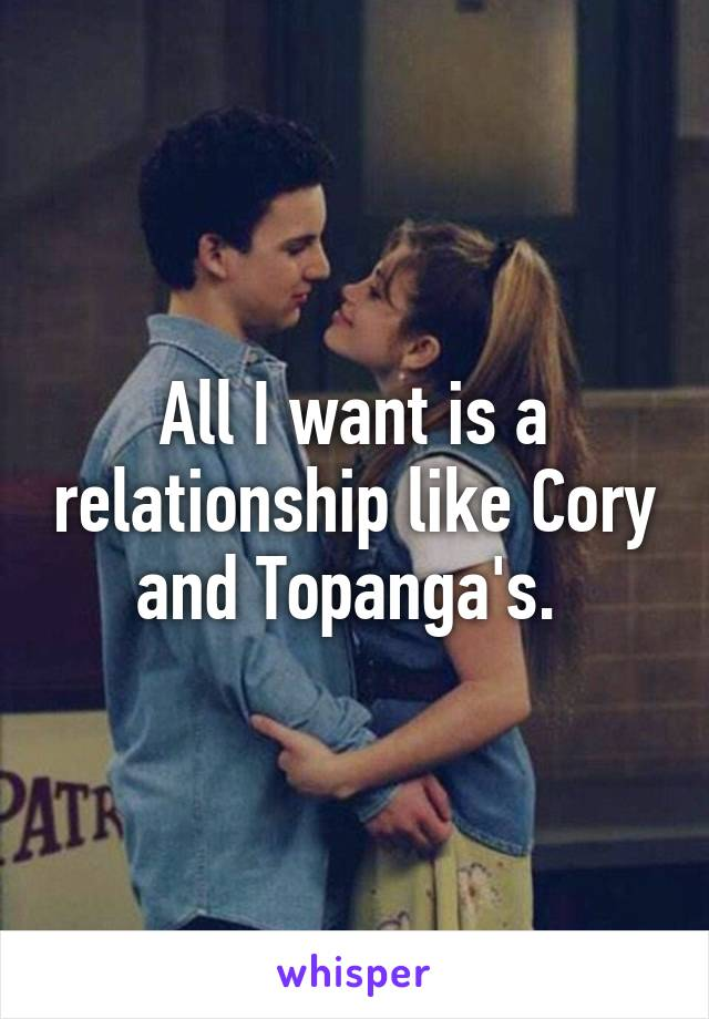 All I want is a relationship like Cory and Topanga's.