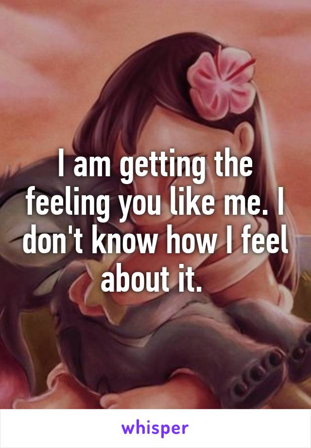 I am getting the feeling you like me. I don't know how I feel about it.