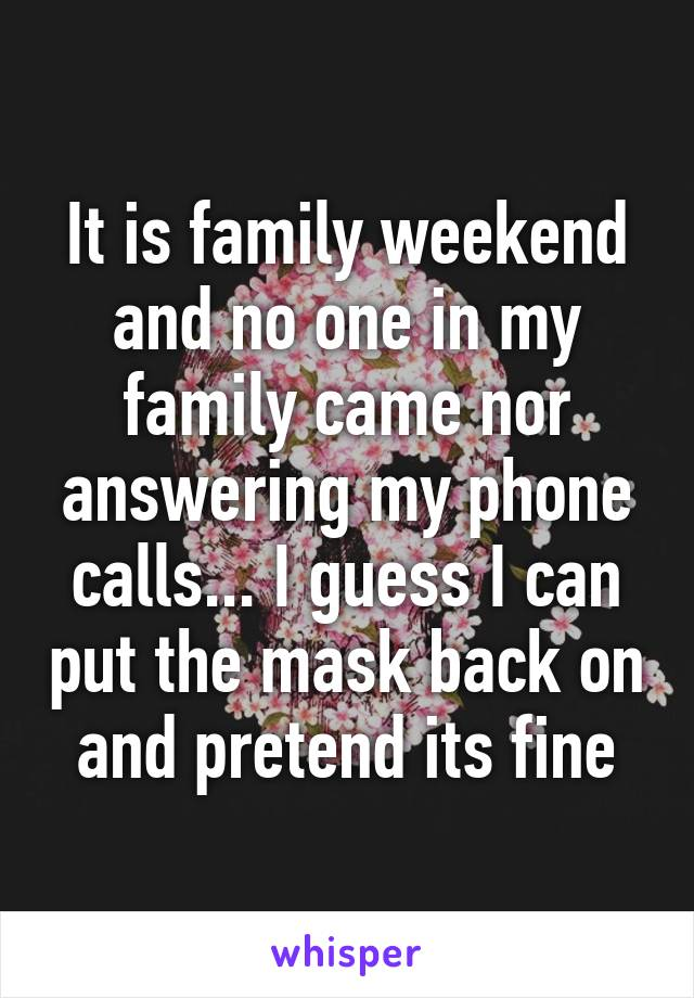 It is family weekend and no one in my family came nor answering my phone calls... I guess I can put the mask back on and pretend its fine