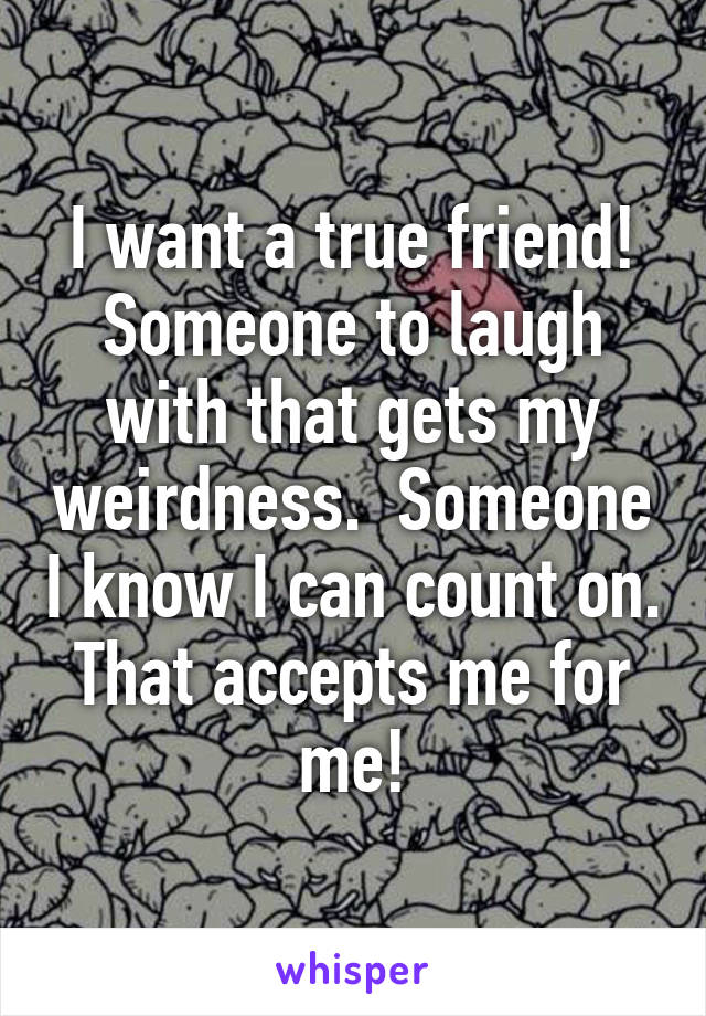 I want a true friend! Someone to laugh with that gets my weirdness.  Someone I know I can count on. That accepts me for me!