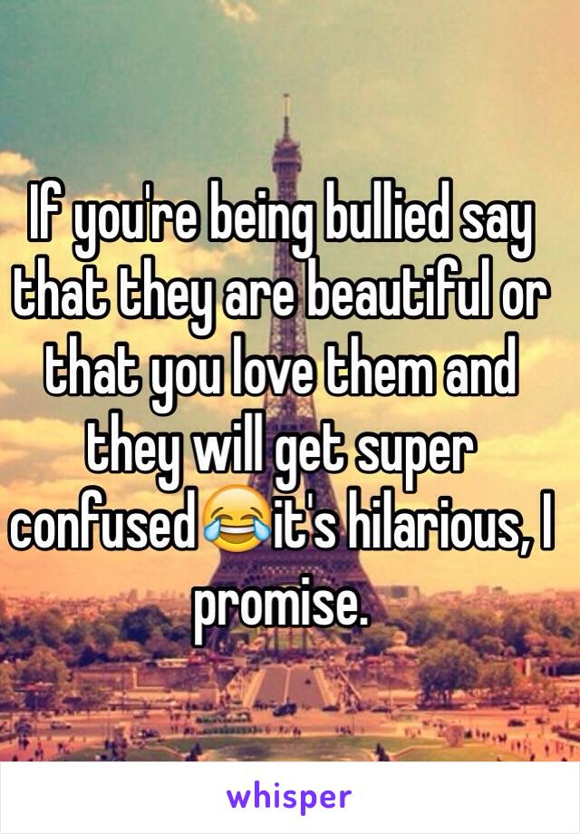 If you're being bullied say that they are beautiful or that you love them and they will get super confused😂it's hilarious, I promise.