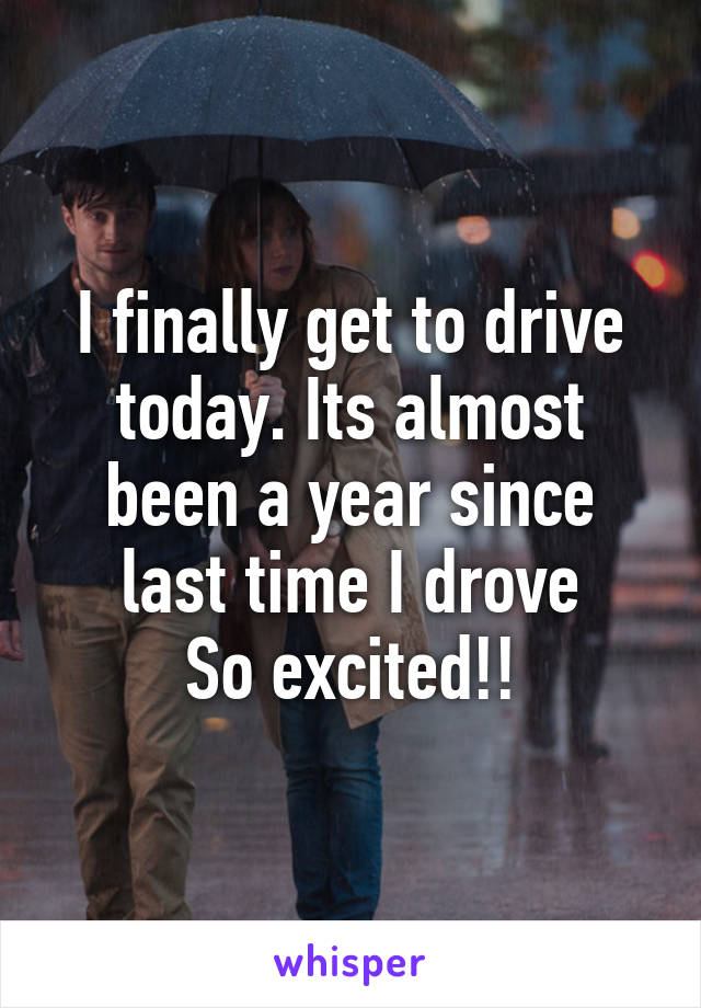 I finally get to drive today. Its almost been a year since last time I drove So excited!!