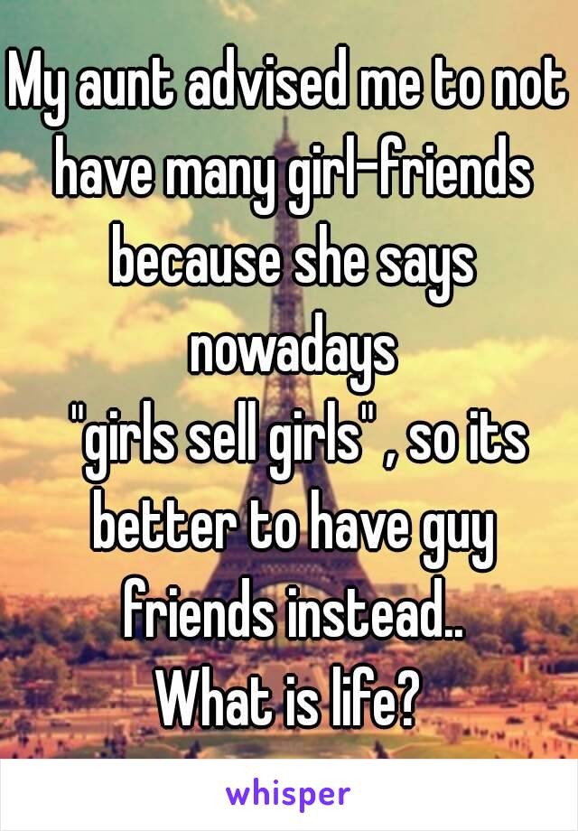 """My aunt advised me to not have many girl-friends because she says nowadays   """"girls sell girls"""" , so its better to have guy friends instead.. What is life?"""