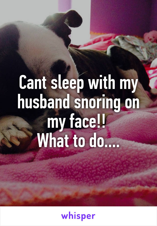 Cant sleep with my husband snoring on my face!!  What to do....