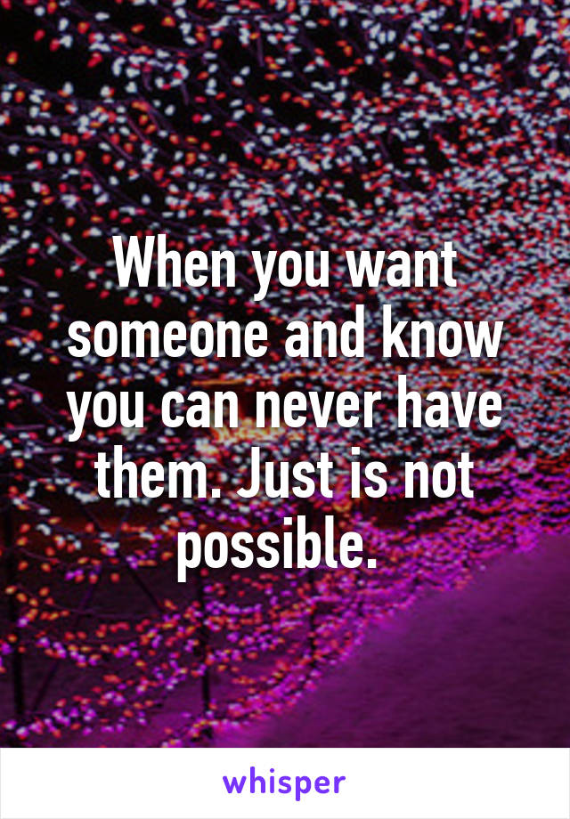 When you want someone and know you can never have them. Just is not possible.