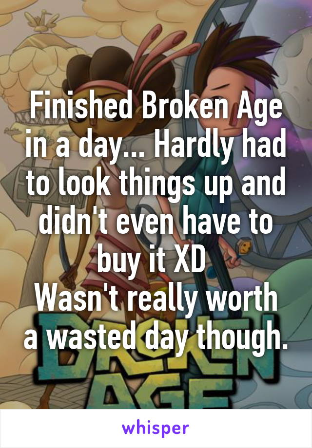 Finished Broken Age in a day... Hardly had to look things up and didn't even have to buy it XD  Wasn't really worth a wasted day though.