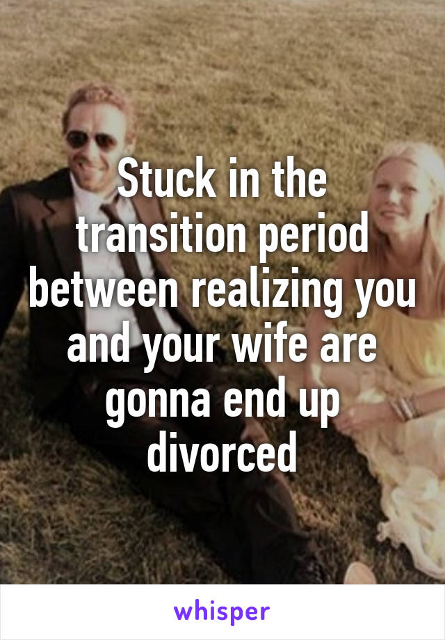 Stuck in the transition period between realizing you and your wife are gonna end up divorced