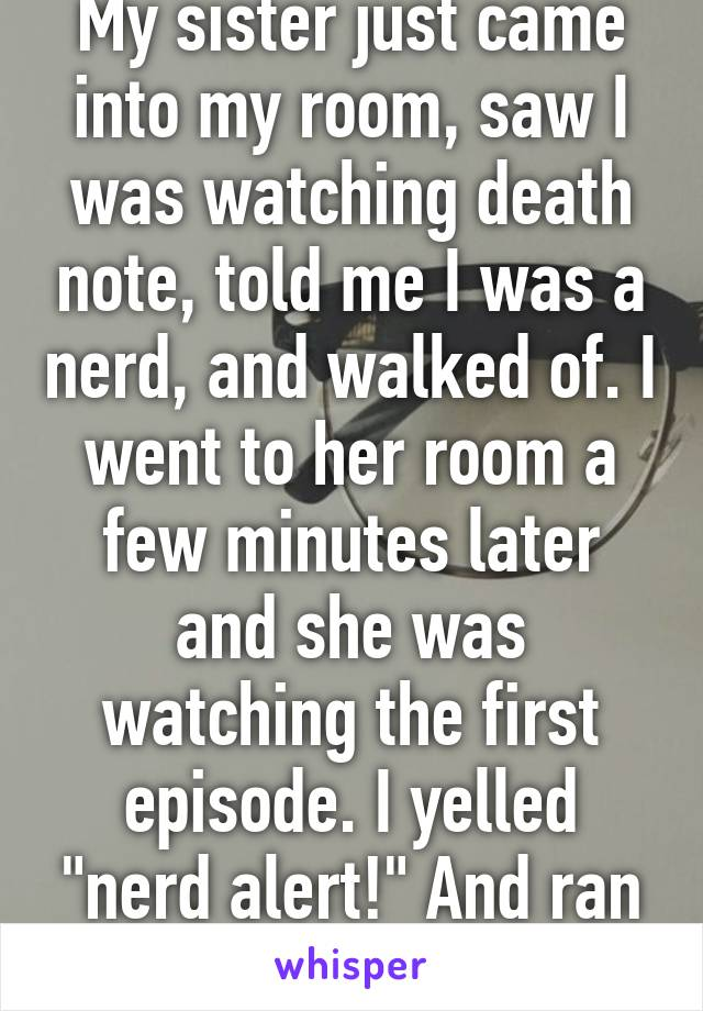 "My sister just came into my room, saw I was watching death note, told me I was a nerd, and walked of. I went to her room a few minutes later and she was watching the first episode. I yelled ""nerd alert!"" And ran off"