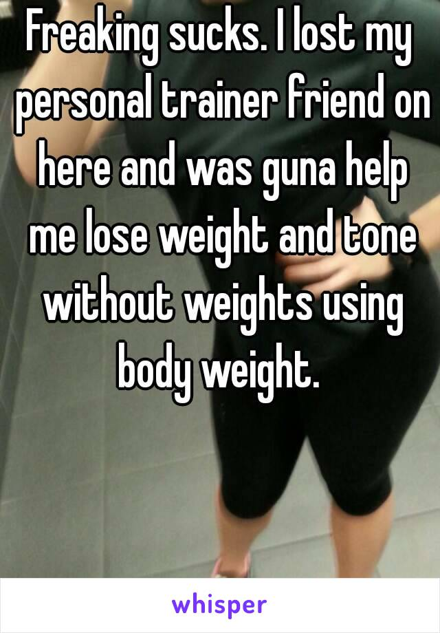 Freaking sucks. I lost my personal trainer friend on here and was guna help me lose weight and tone without weights using body weight.