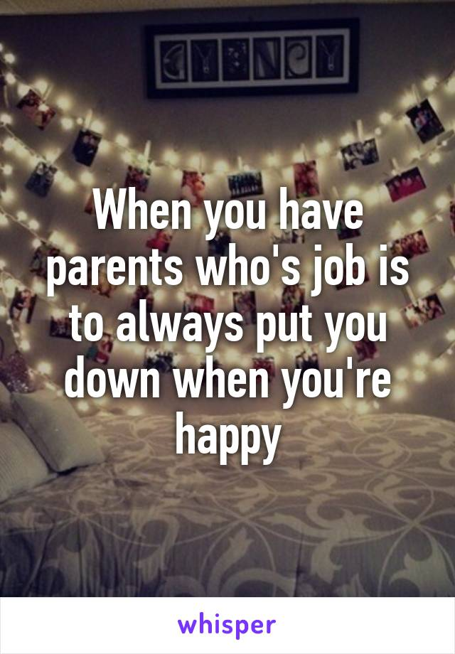When you have parents who's job is to always put you down when you're happy