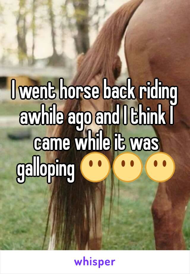 I went horse back riding awhile ago and I think I came while it was galloping 😶😶😶