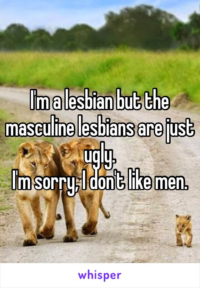 I'm a lesbian but the masculine lesbians are just ugly. I'm sorry, I don't like men.