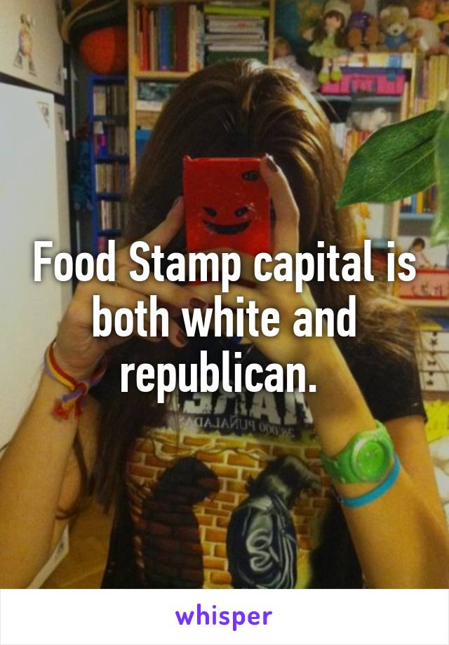Food Stamp capital is both white and republican.