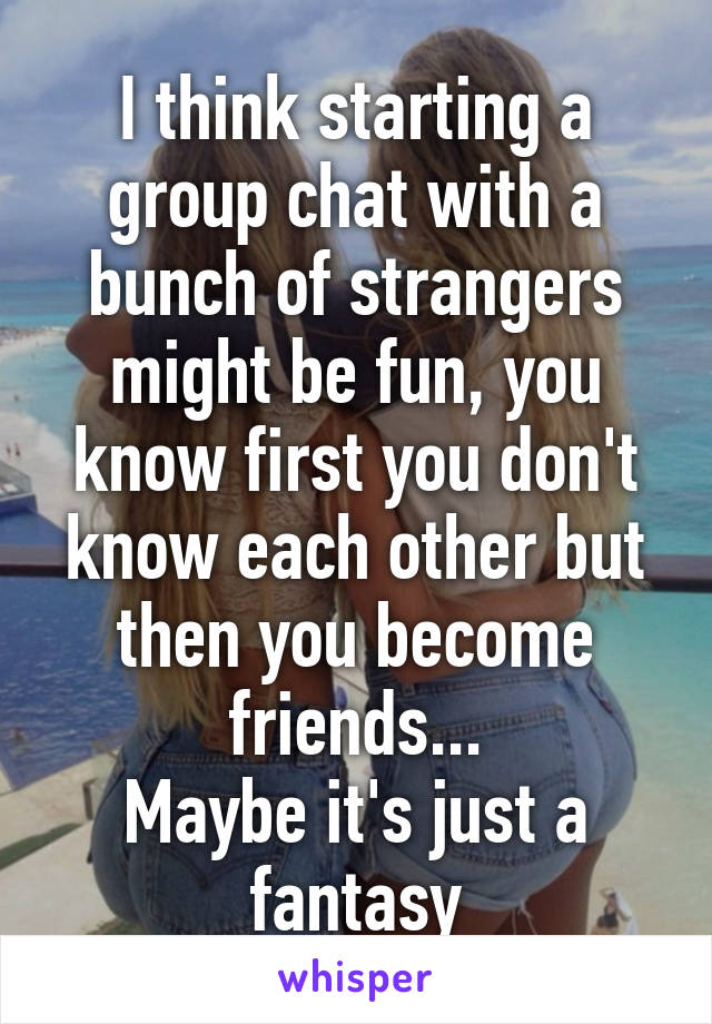 I think starting a group chat with a bunch of strangers might be fun, you know first you don't know each other but then you become friends... Maybe it's just a fantasy