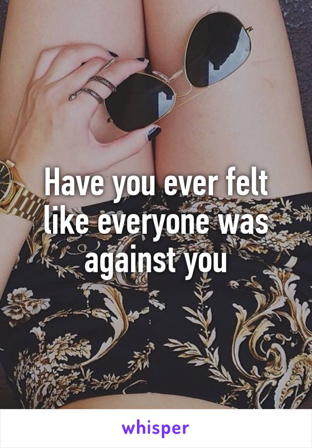 Have you ever felt like everyone was against you
