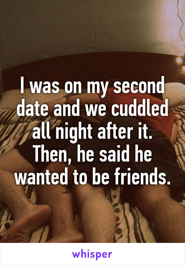 I was on my second date and we cuddled all night after it. Then, he said he wanted to be friends.