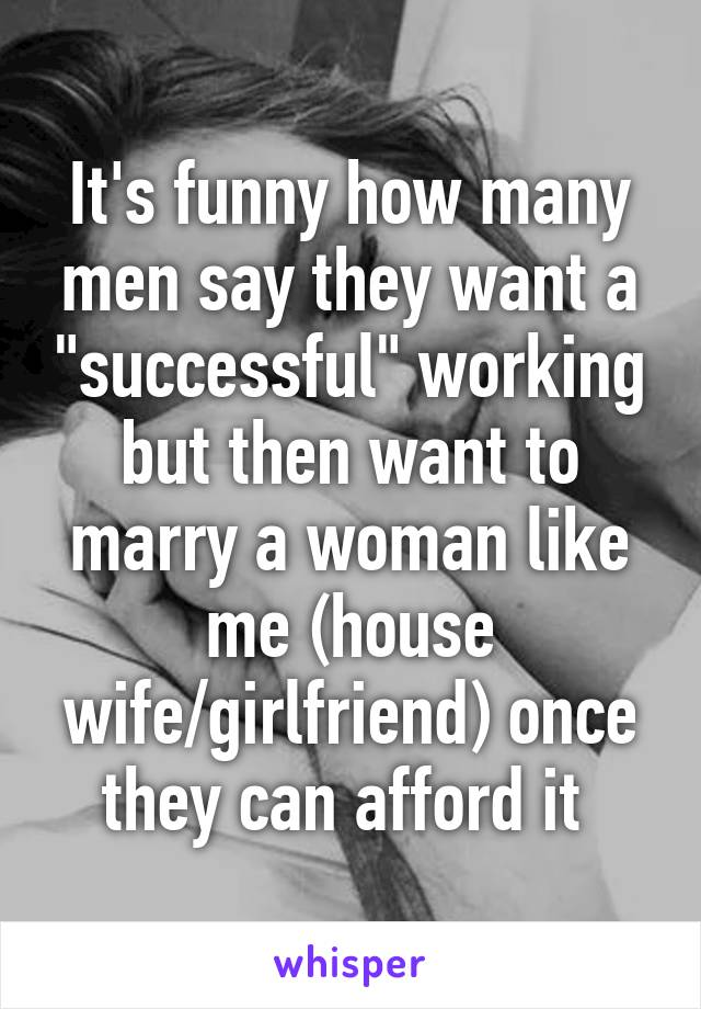 """It's funny how many men say they want a """"successful"""" working but then want to marry a woman like me (house wife/girlfriend) once they can afford it"""