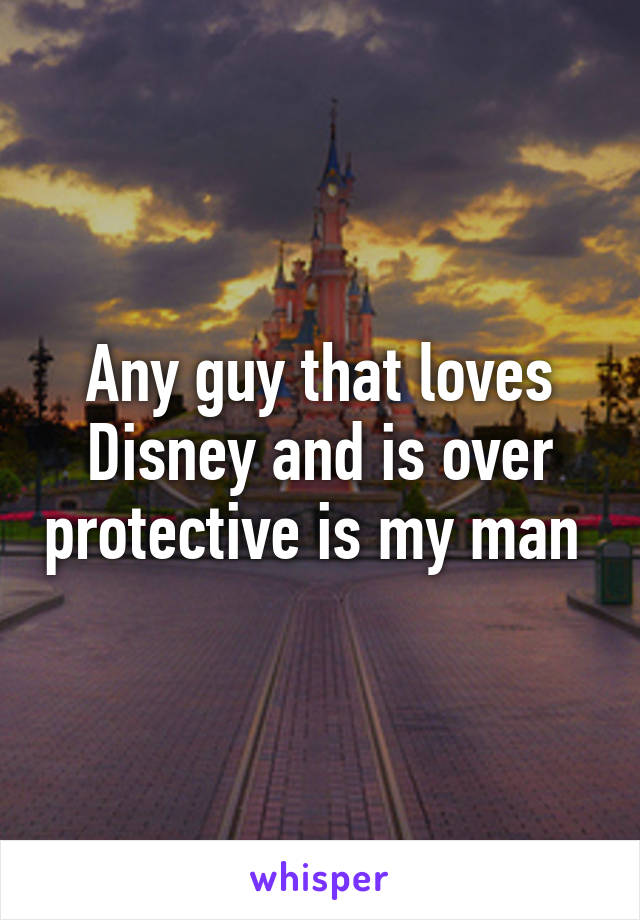 Any guy that loves Disney and is over protective is my man