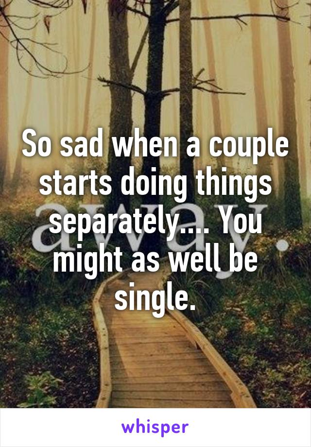 So sad when a couple starts doing things separately.... You might as well be single.