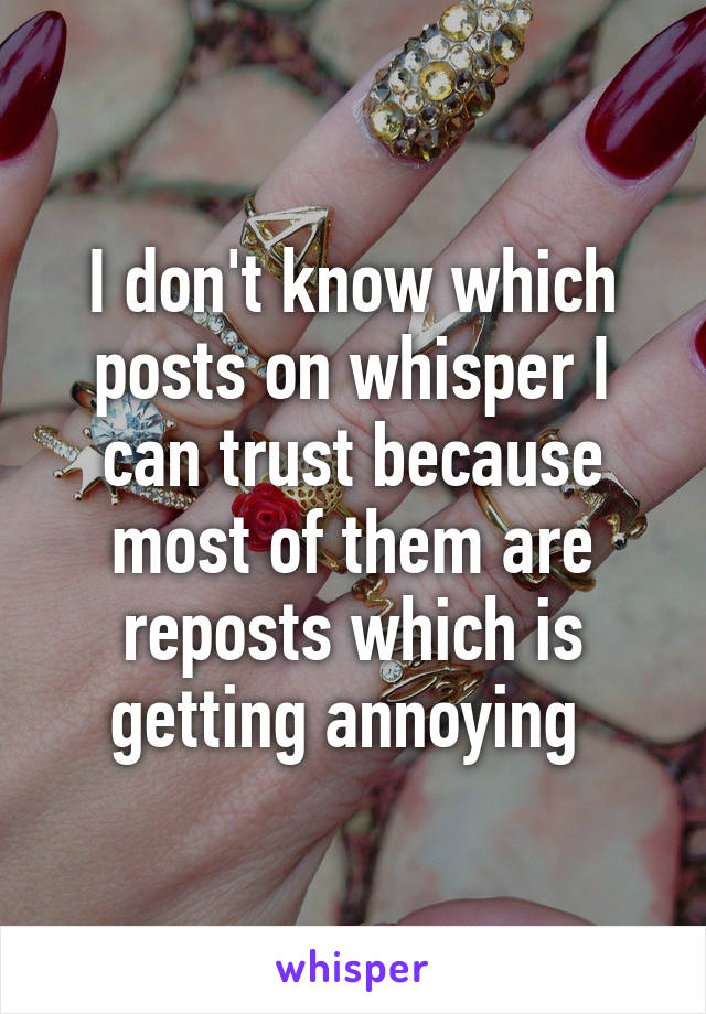 I don't know which posts on whisper I can trust because most of them are reposts which is getting annoying
