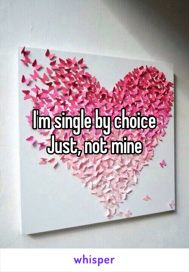 I'm single by choice Just, not mine