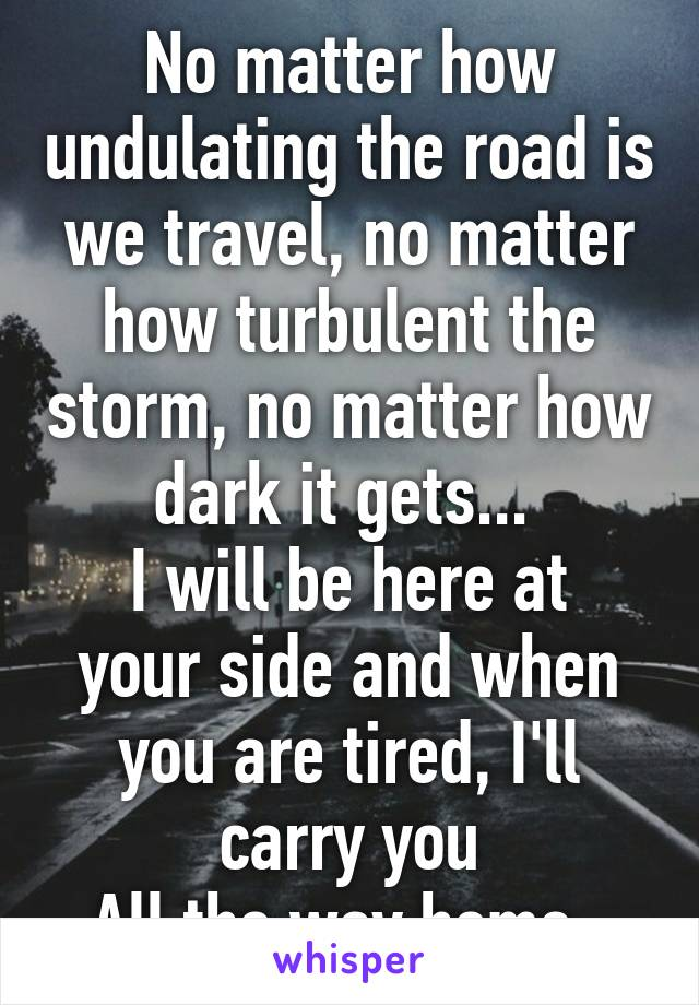 No matter how undulating the road is we travel, no matter how turbulent the storm, no matter how dark it gets...  I will be here at your side and when you are tired, I'll carry you All the way home.