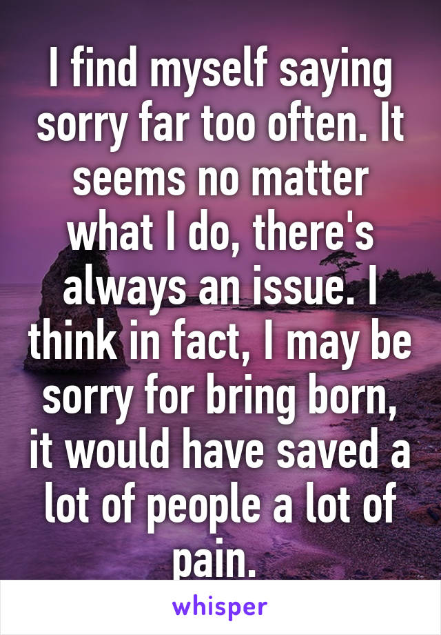 I find myself saying sorry far too often. It seems no matter what I do, there's always an issue. I think in fact, I may be sorry for bring born, it would have saved a lot of people a lot of pain.