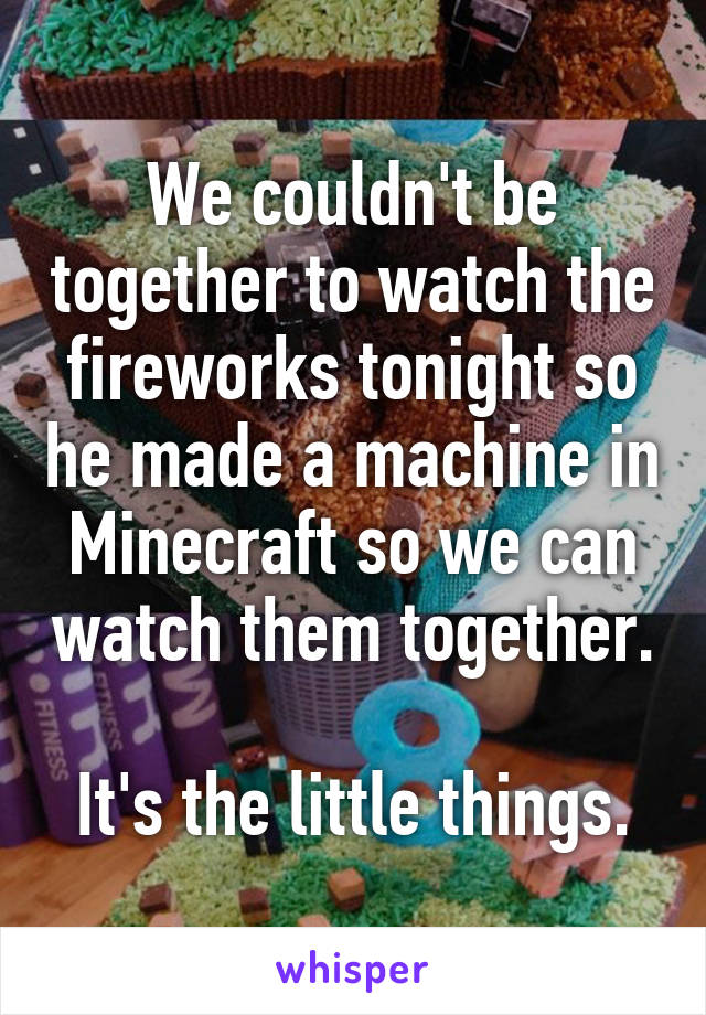We couldn't be together to watch the fireworks tonight so he made a machine in Minecraft so we can watch them together.  It's the little things.