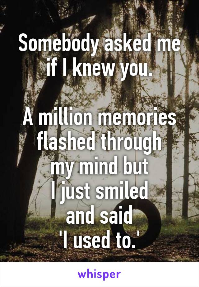 Somebody asked me if I knew you.  A million memories flashed through my mind but I just smiled and said 'I used to.'