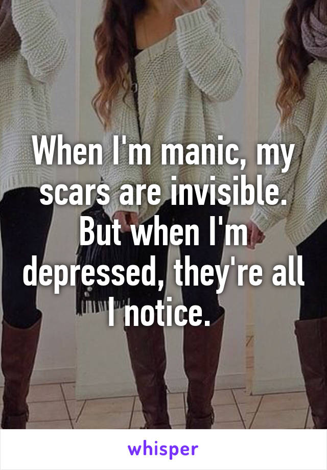 When I'm manic, my scars are invisible. But when I'm depressed, they're all I notice.