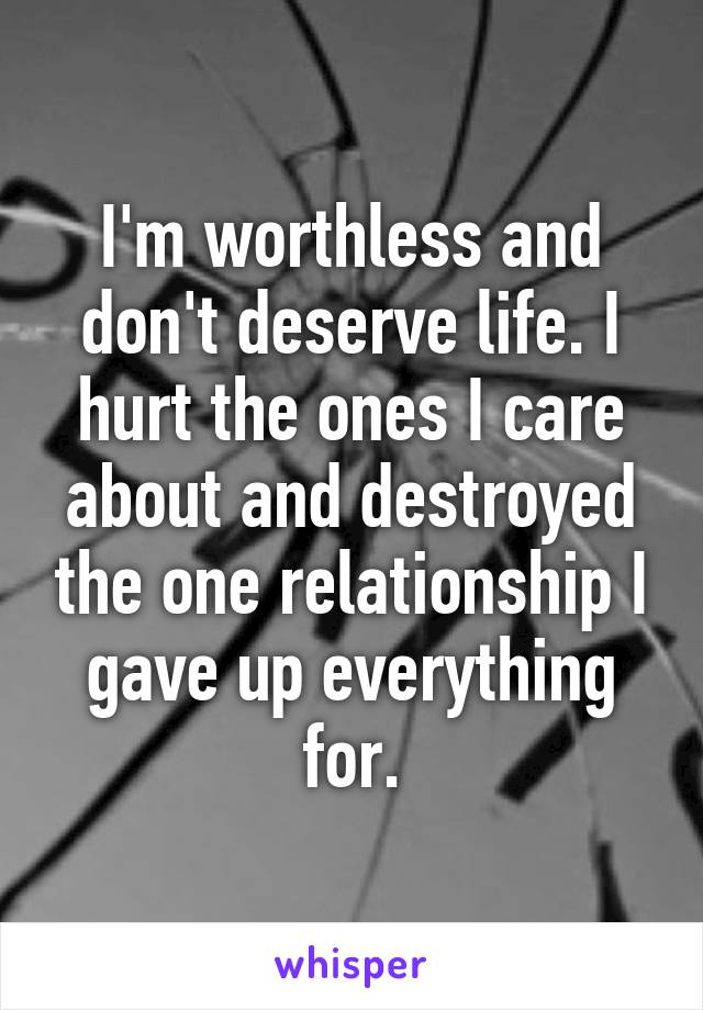 I'm worthless and don't deserve life. I hurt the ones I care about and destroyed the one relationship I gave up everything for.