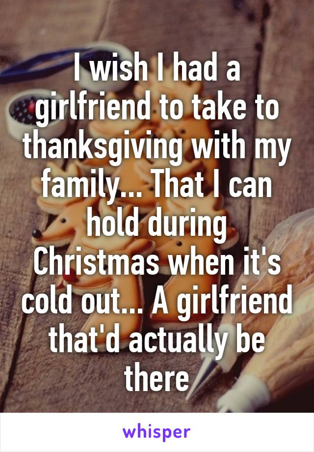 I wish I had a girlfriend to take to thanksgiving with my family... That I can hold during Christmas when it's cold out... A girlfriend that'd actually be there