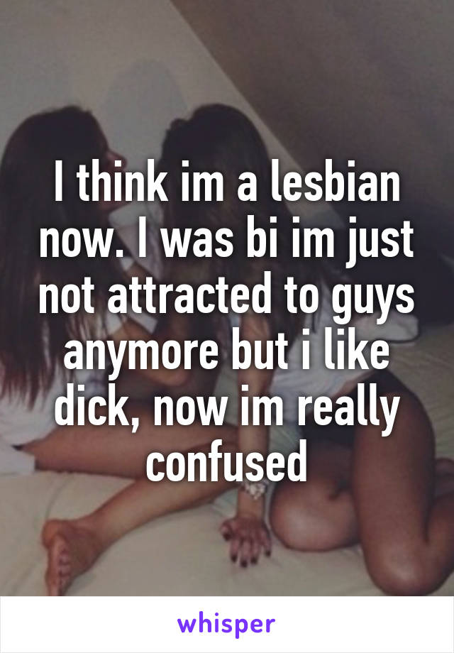 I think im a lesbian now. I was bi im just not attracted to guys anymore but i like dick, now im really confused