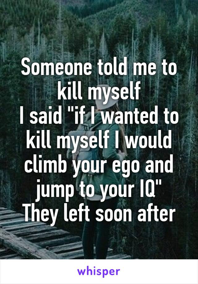 """Someone told me to kill myself I said """"if I wanted to kill myself I would climb your ego and jump to your IQ"""" They left soon after"""