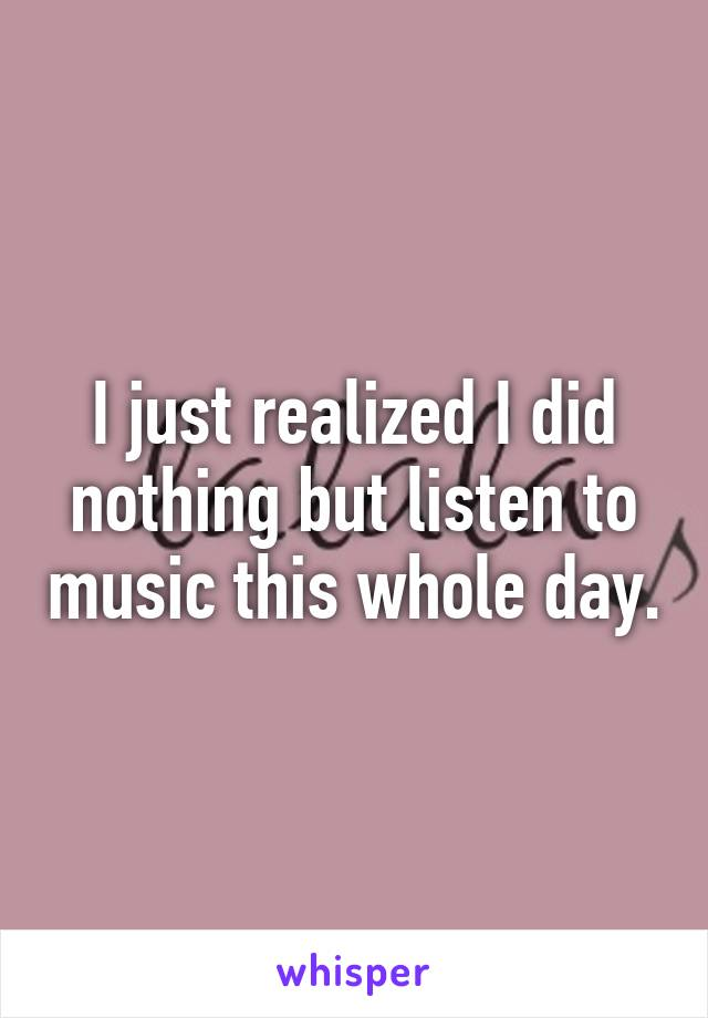 I just realized I did nothing but listen to music this whole day.