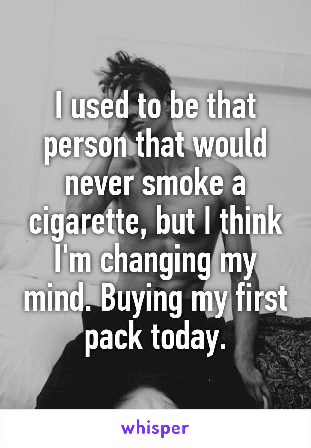 I used to be that person that would never smoke a cigarette, but I think I'm changing my mind. Buying my first pack today.