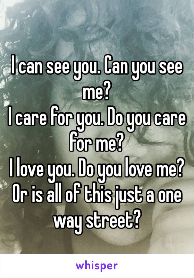 I can see you. Can you see me?  I care for you. Do you care for me? I love you. Do you love me? Or is all of this just a one way street?