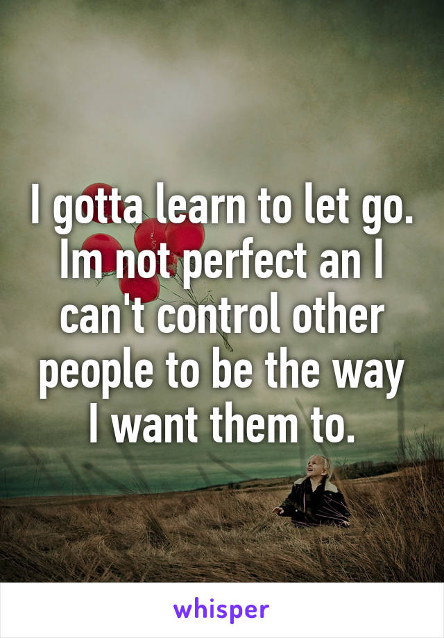 I gotta learn to let go. Im not perfect an I can't control other people to be the way I want them to.