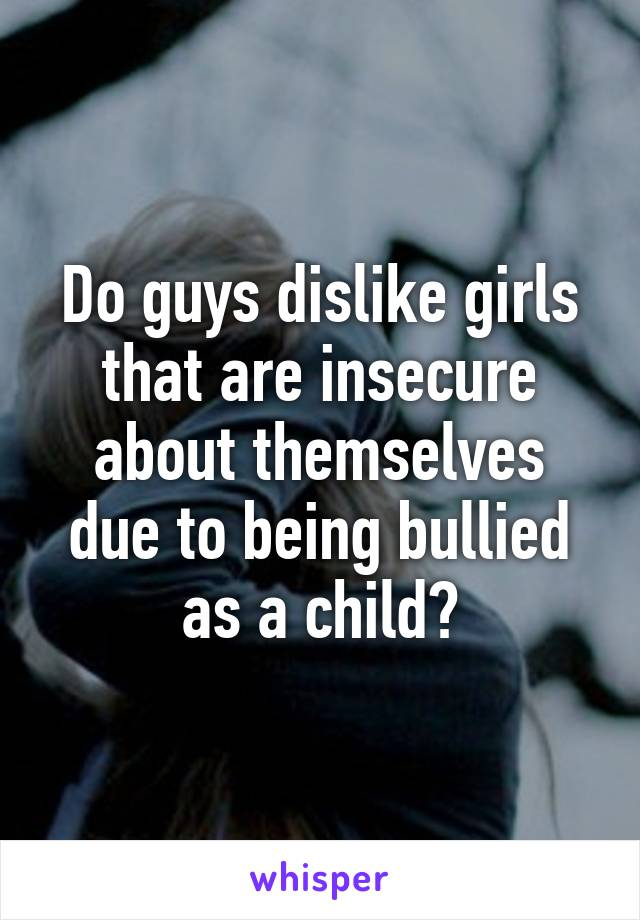 Do guys dislike girls that are insecure about themselves due to being bullied as a child?