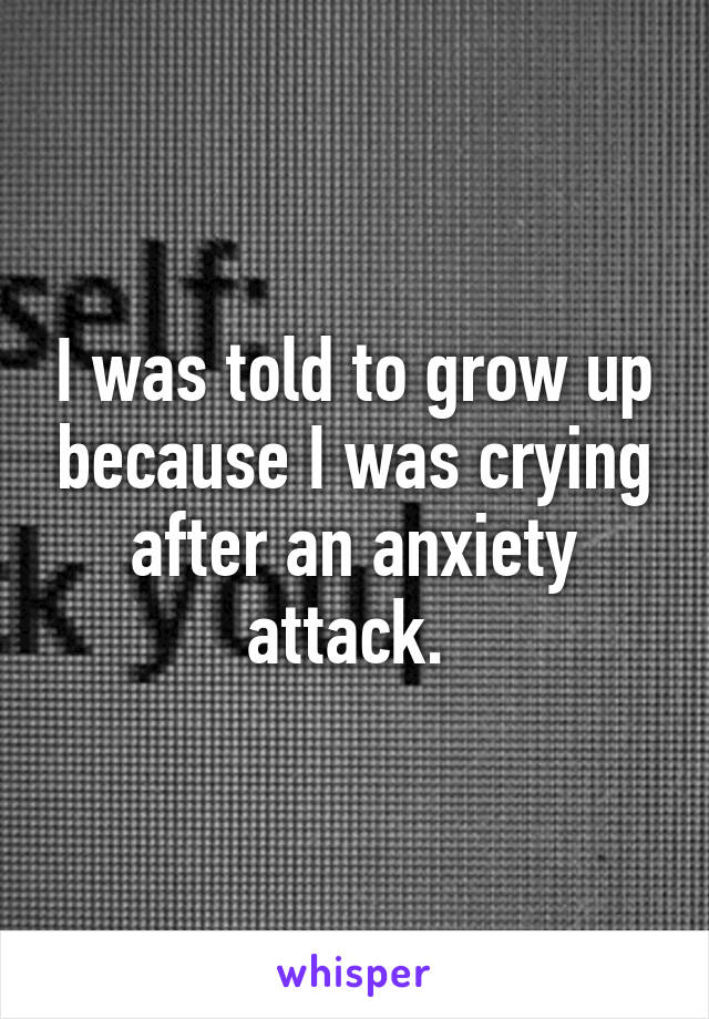 I was told to grow up because I was crying after an anxiety attack.