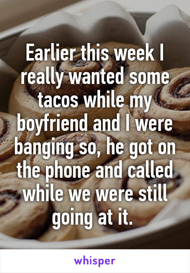 Earlier this week I really wanted some tacos while my boyfriend and I were banging so, he got on the phone and called while we were still going at it.