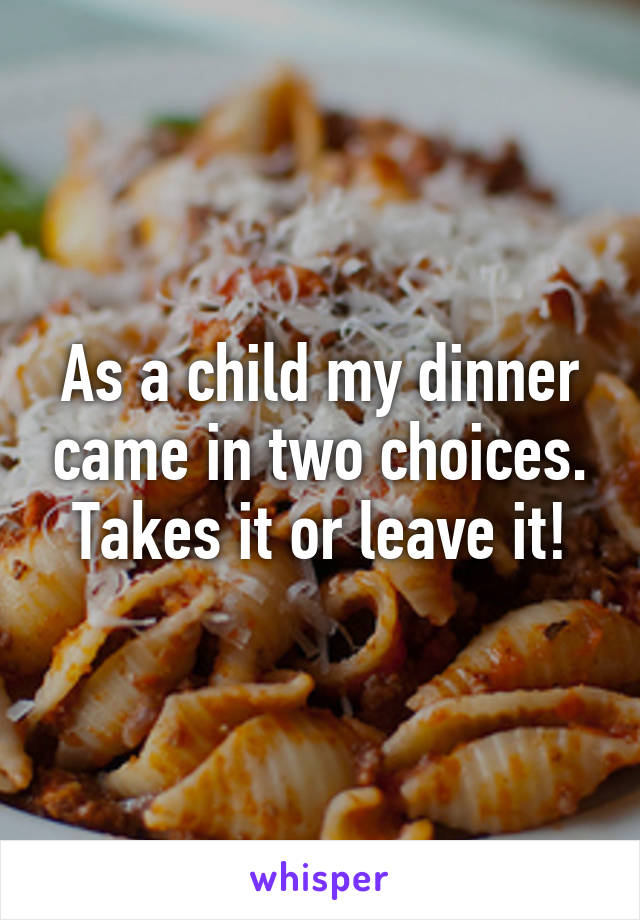 As a child my dinner came in two choices. Takes it or leave it!